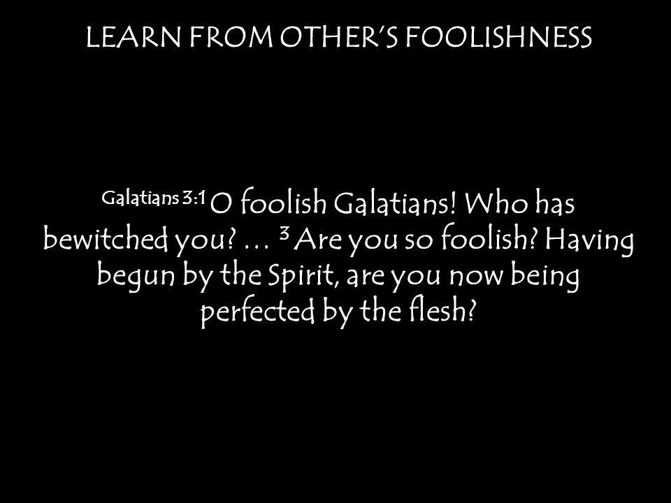 LEARN FROM OTHER'S FOOLISHNESS Galatians 3:1 O foolish Galatians.