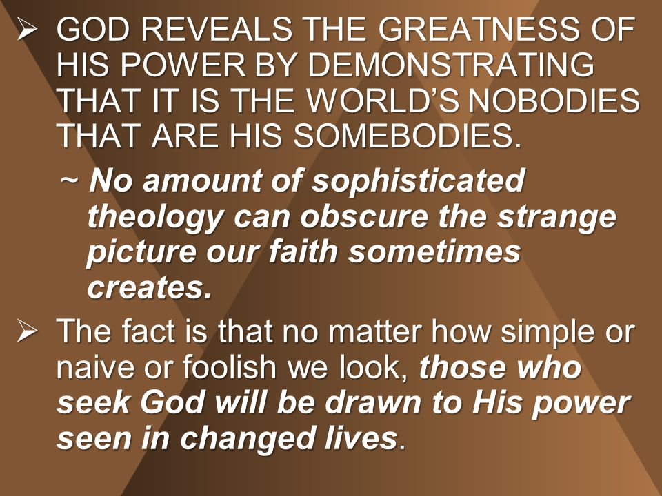  GOD REVEALS THE GREATNESS OF HIS POWER BY DEMONSTRATING THAT IT IS THE WORLD'S NOBODIES THAT ARE HIS SOMEBODIES.