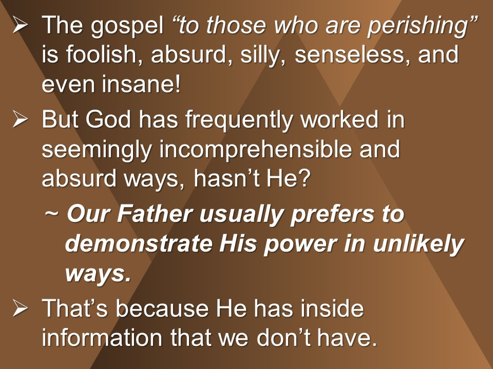  The gospel to those who are perishing is foolish, absurd, silly, senseless, and even insane.