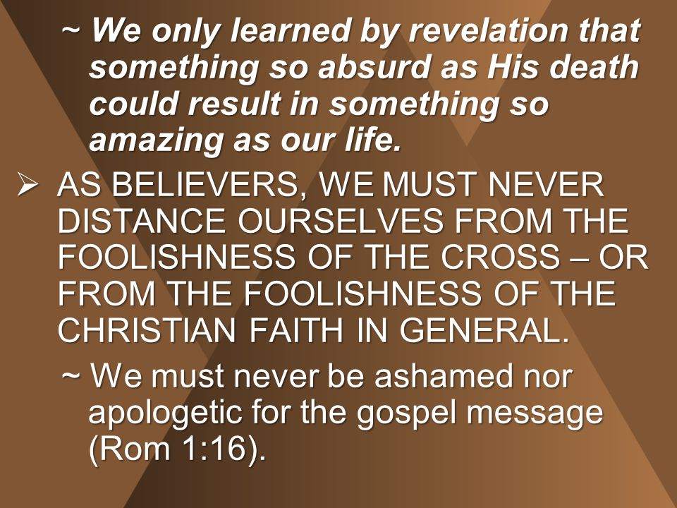 ~ We only learned by revelation that something so absurd as His death could result in something so amazing as our life.