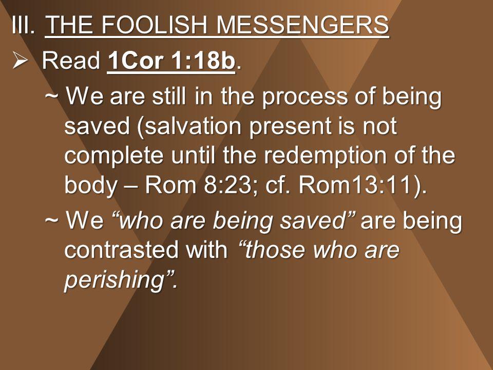 III.THE FOOLISH MESSENGERS  Read 1Cor 1:18b.