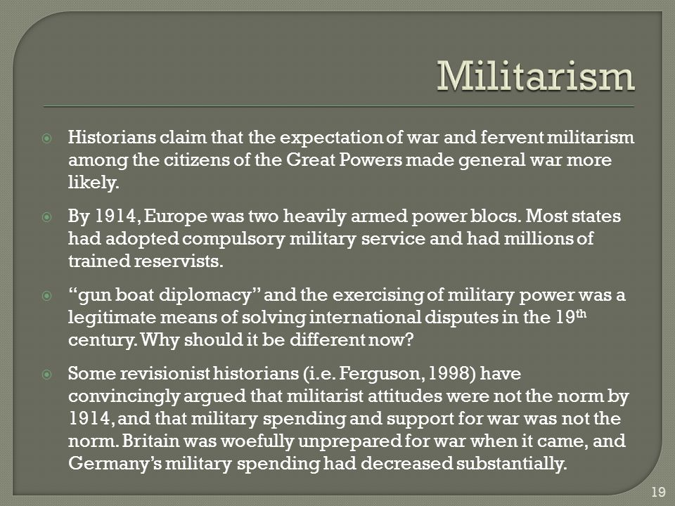  Historians claim that the expectation of war and fervent militarism among the citizens of the Great Powers made general war more likely.