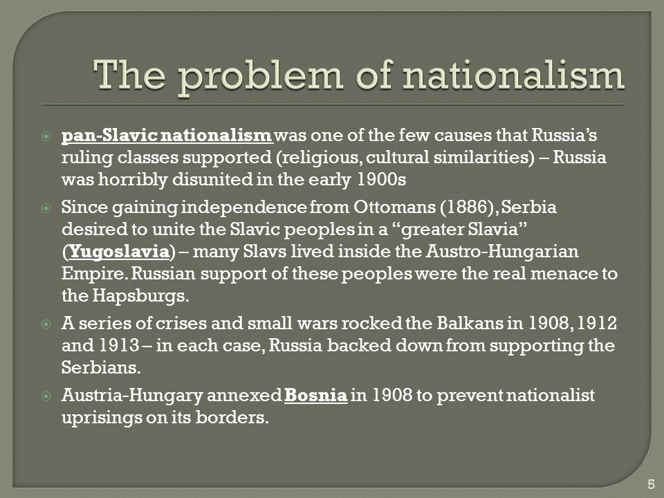  pan-Slavic nationalism was one of the few causes that Russia's ruling classes supported (religious, cultural similarities) – Russia was horribly disunited in the early 1900s  Since gaining independence from Ottomans (1886), Serbia desired to unite the Slavic peoples in a greater Slavia (Yugoslavia) – many Slavs lived inside the Austro-Hungarian Empire.