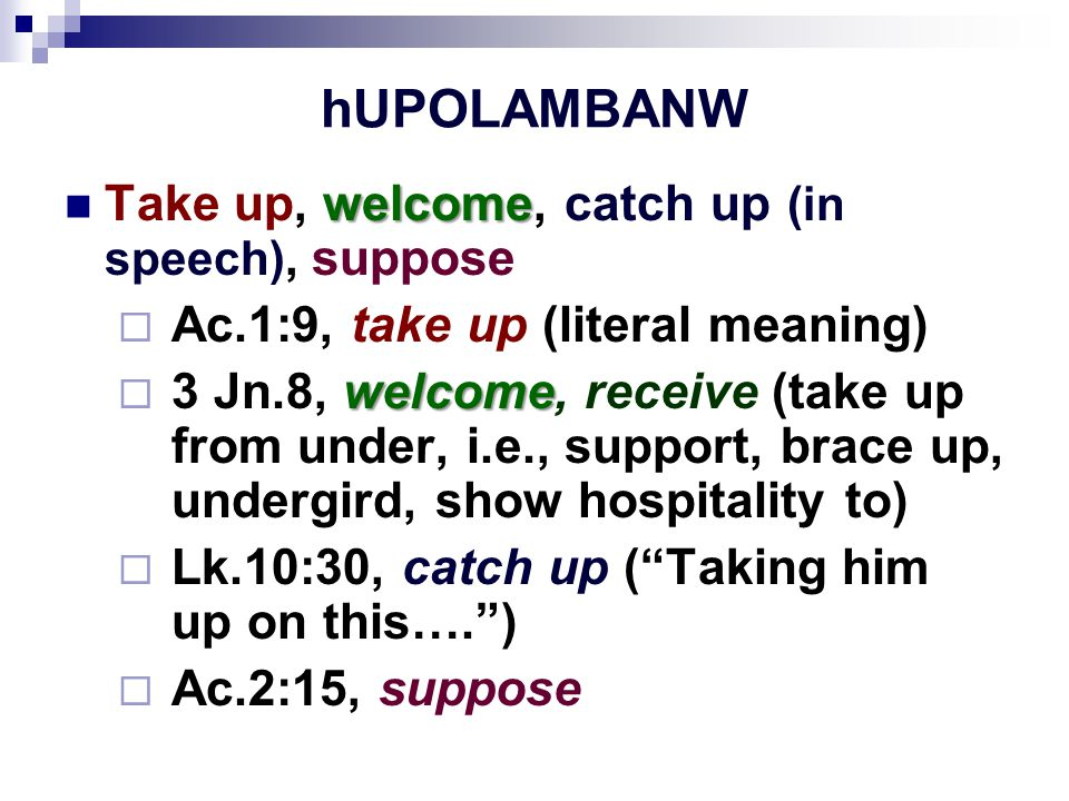 hUPOLAMBANW welcome Take up, welcome, catch up (in speech), suppose  Ac.1:9, take up (literal meaning) welcome  3 Jn.8, welcome, receive (take up from under, i.e., support, brace up, undergird, show hospitality to)  Lk.10:30, catch up ( Taking him up on this…. )  Ac.2:15, suppose