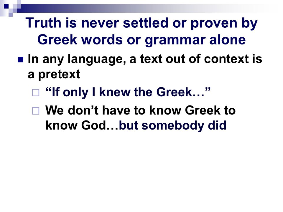 Truth is never settled or proven by Greek words or grammar alone In any language, a text out of context is a pretext  If only I knew the Greek…  We don't have to know Greek to know God…but somebody did