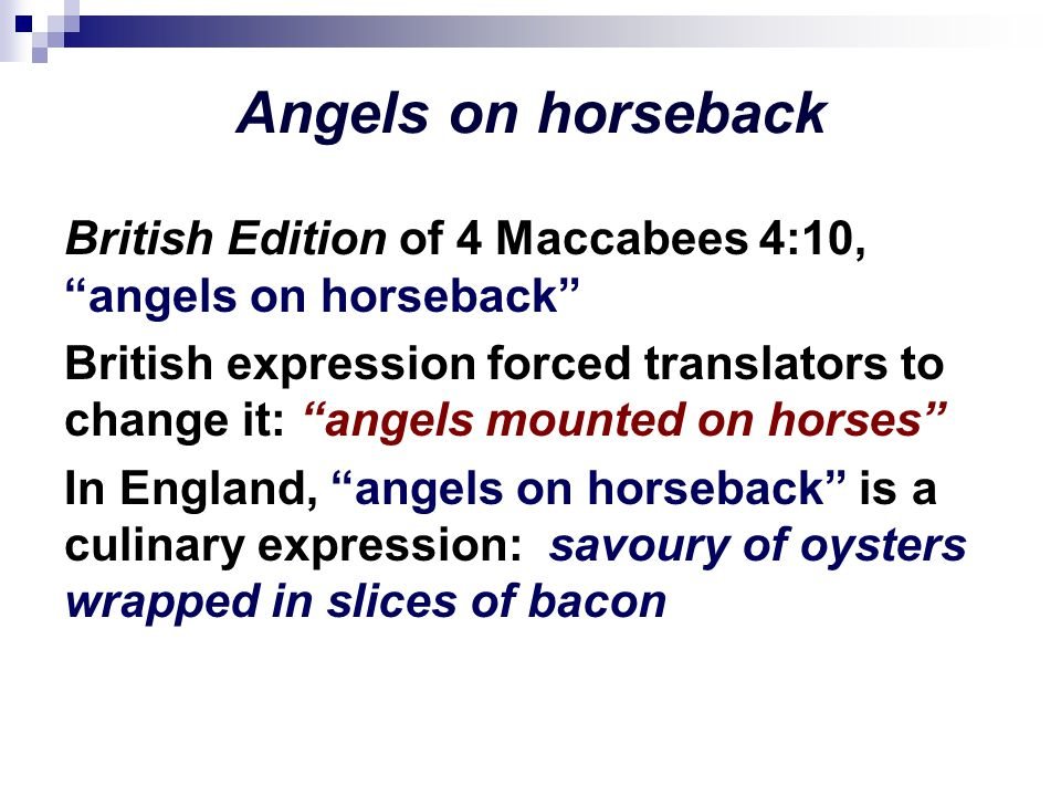 Angels on horseback British Edition of 4 Maccabees 4:10, angels on horseback British expression forced translators to change it: angels mounted on horses In England, angels on horseback is a culinary expression: savoury of oysters wrapped in slices of bacon