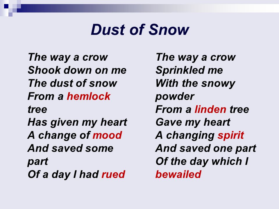 Dust of Snow The way a crow Shook down on me The dust of snow From a hemlock tree Has given my heart A change of mood And saved some part Of a day I had rued The way a crow Sprinkled me With the snowy powder From a linden tree Gave my heart A changing spirit And saved one part Of the day which I bewailed