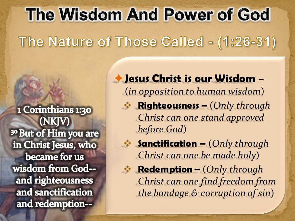  Jesus Christ is our Wisdom – (in opposition to human wisdom)  Righteousness – (Only through Christ can one stand approved before God)  Sanctification – (Only through Christ can one be made holy)  Redemption – (Only through Christ can one find freedom from the bondage & corruption of sin)