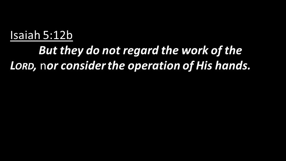 Isaiah 5:12b But they do not regard the work of the L ORD, nor consider the operation of His hands.
