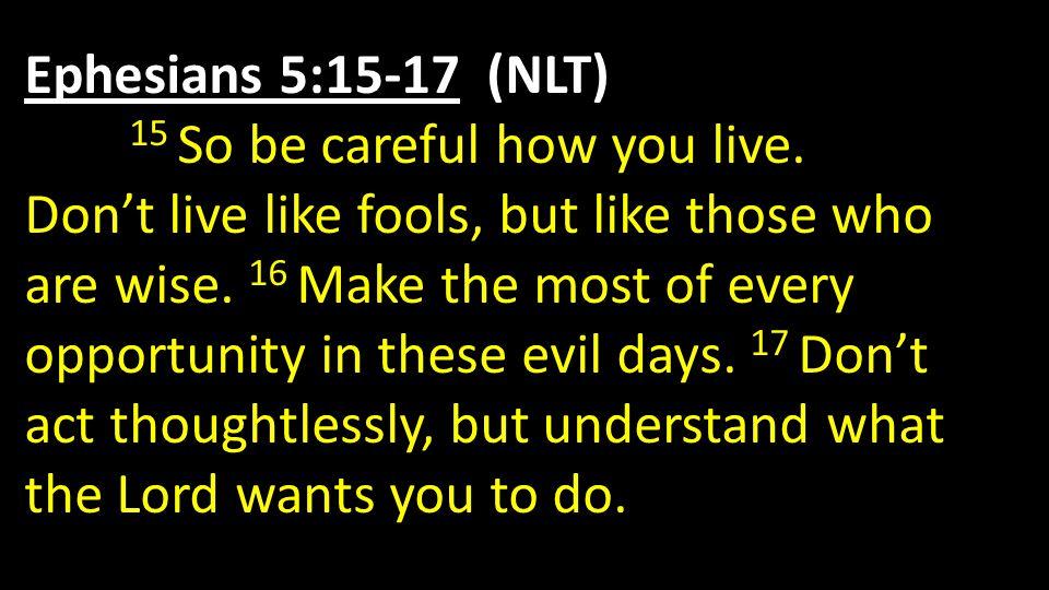Ephesians 5:15-17 (NLT) 15 So be careful how you live.