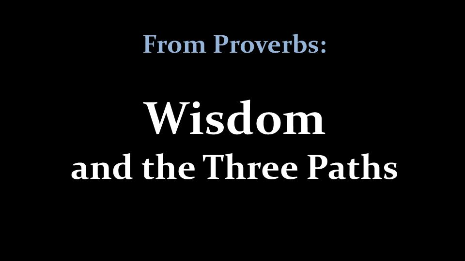 From Proverbs: Wisdom and the Three Paths