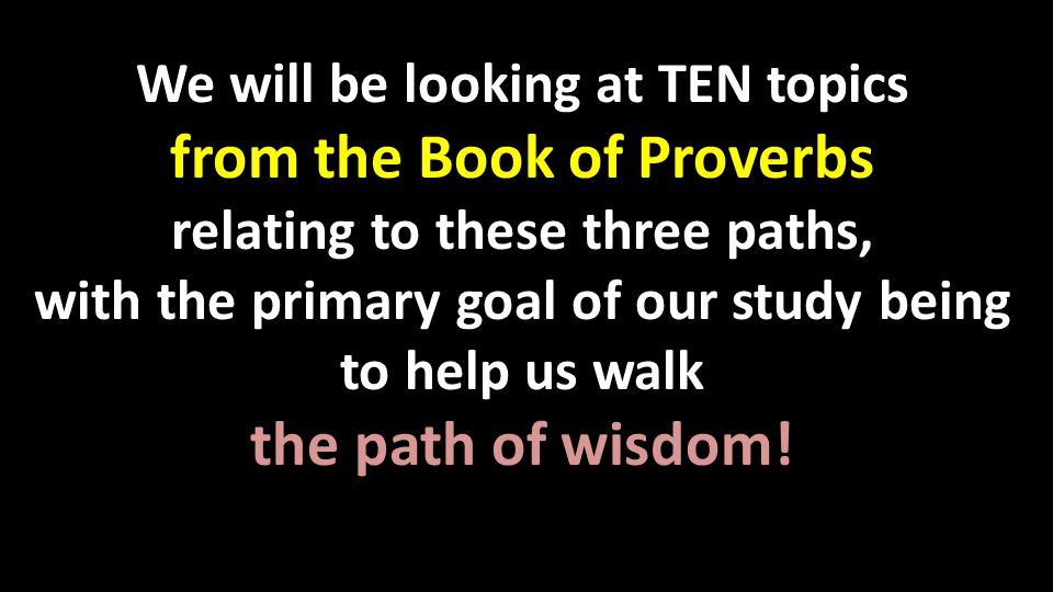 We will be looking at TEN topics from the Book of Proverbs relating to these three paths, with the primary goal of our study being to help us walk the