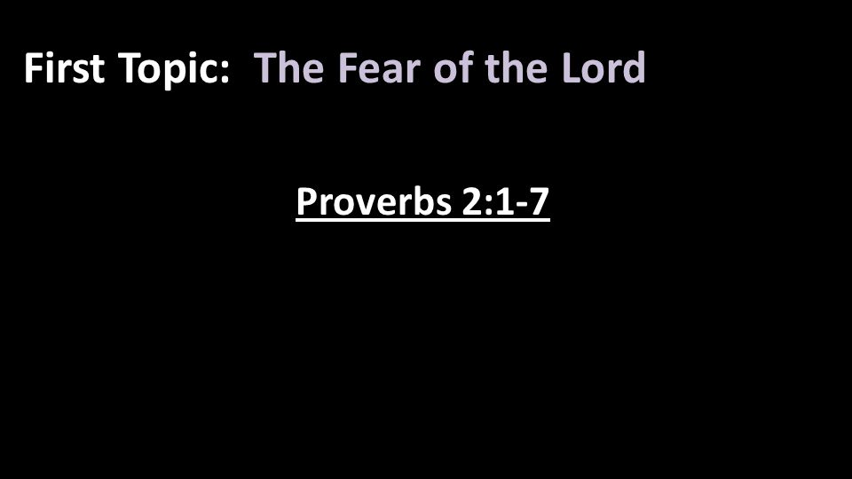 First Topic: The Fear of the Lord Proverbs 2:1-7