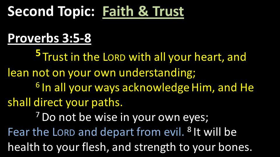 Second Topic: Faith & Trust Proverbs 3:5-8 5 Trust in the L ORD with all your heart, and lean not on your own understanding; 6 In all your ways acknow