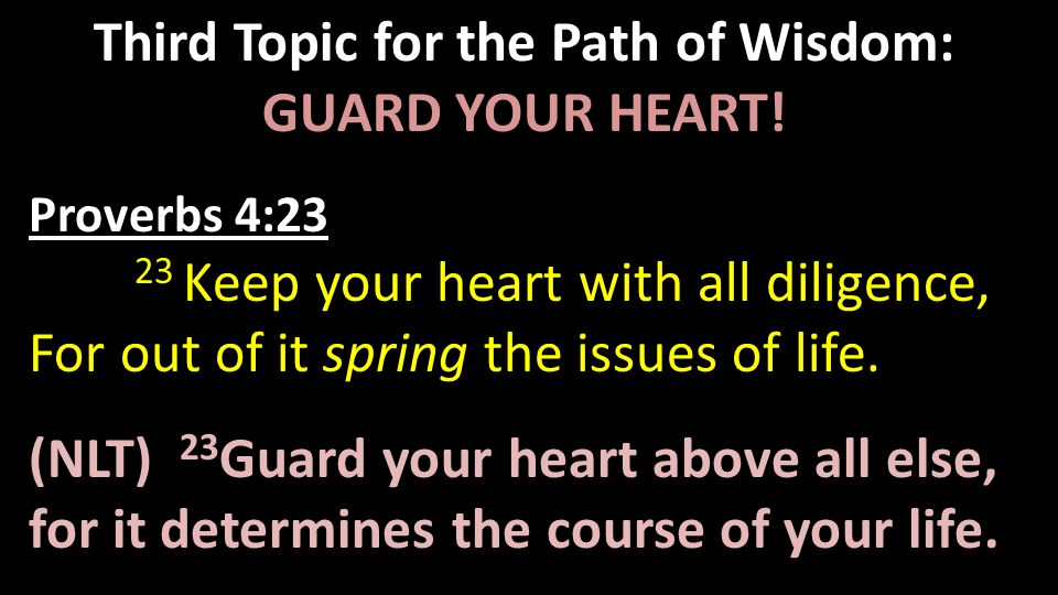 Third Topic for the Path of Wisdom: GUARD YOUR HEART! Proverbs 4:23 23 Keep your heart with all diligence, For out of it spring the issues of life. (N