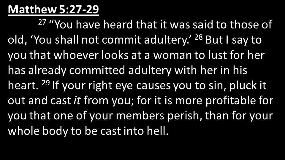 """Matthew 5:27-29 27 """"You have heard that it was said to those of old, 'You shall not commit adultery.' 28 But I say to you that whoever looks at a woma"""