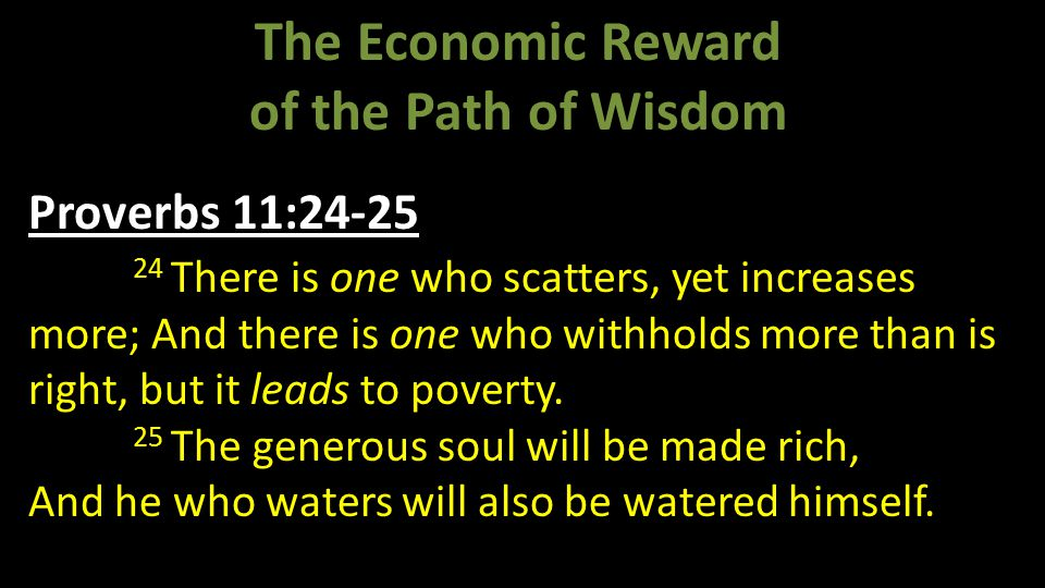 The Economic Reward of the Path of Wisdom Proverbs 11:24-25 24 There is one who scatters, yet increases more; And there is one who withholds more than is right, but it leads to poverty.