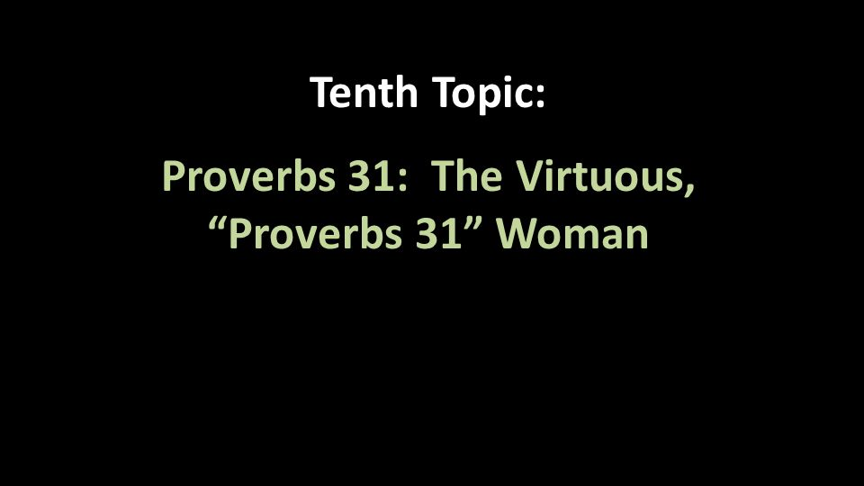 """Tenth Topic: Proverbs 31: The Virtuous, """"Proverbs 31"""" Woman"""