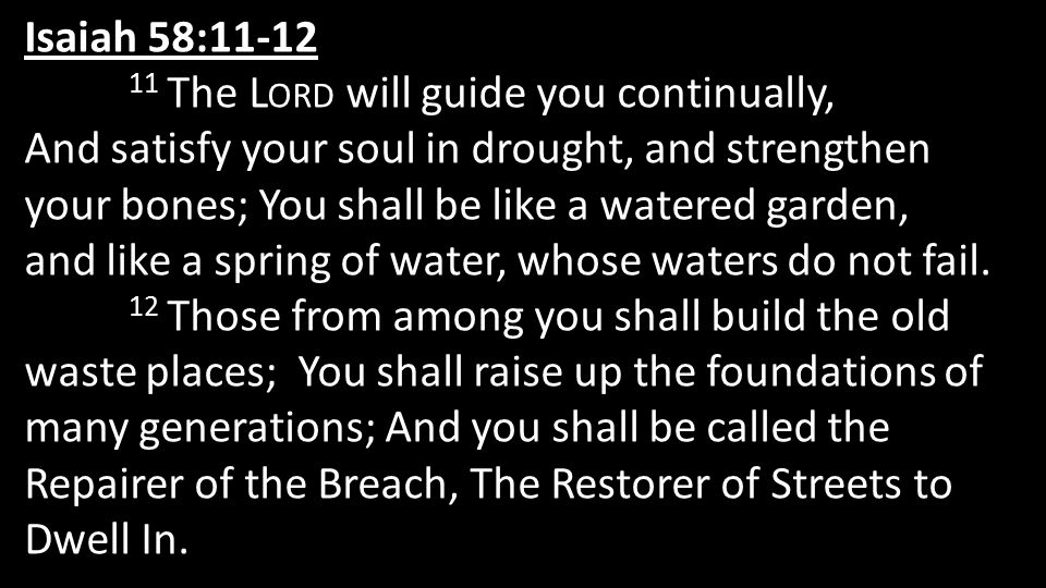 Isaiah 58:11-12 11 The L ORD will guide you continually, And satisfy your soul in drought, and strengthen your bones; You shall be like a watered gard