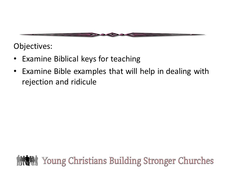 Objectives: Examine Biblical keys for teaching Examine Bible examples that will help in dealing with rejection and ridicule