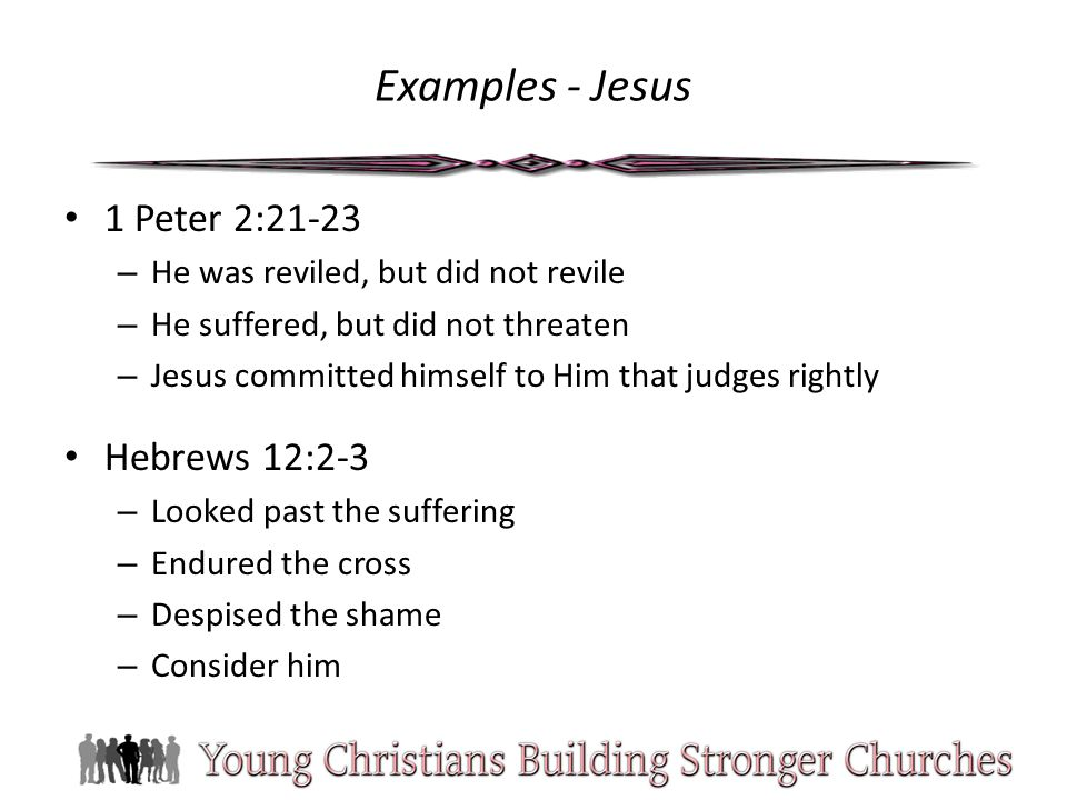 Examples - Jesus 1 Peter 2:21-23 – He was reviled, but did not revile – He suffered, but did not threaten – Jesus committed himself to Him that judges