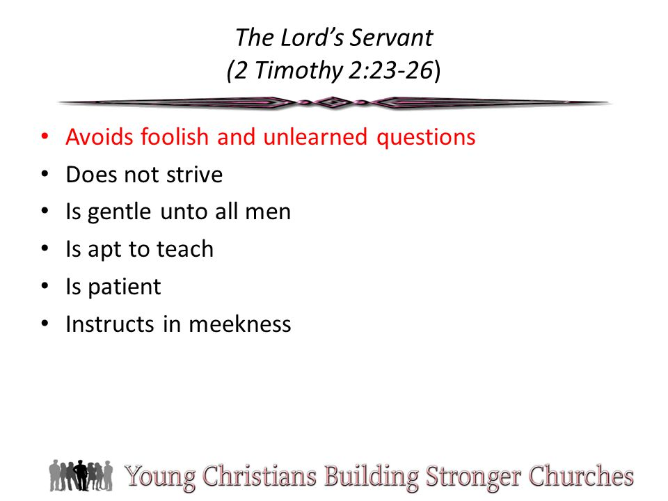 The Lord's Servant (2 Timothy 2:23-26) Avoids foolish and unlearned questions Does not strive Is gentle unto all men Is apt to teach Is patient Instructs in meekness