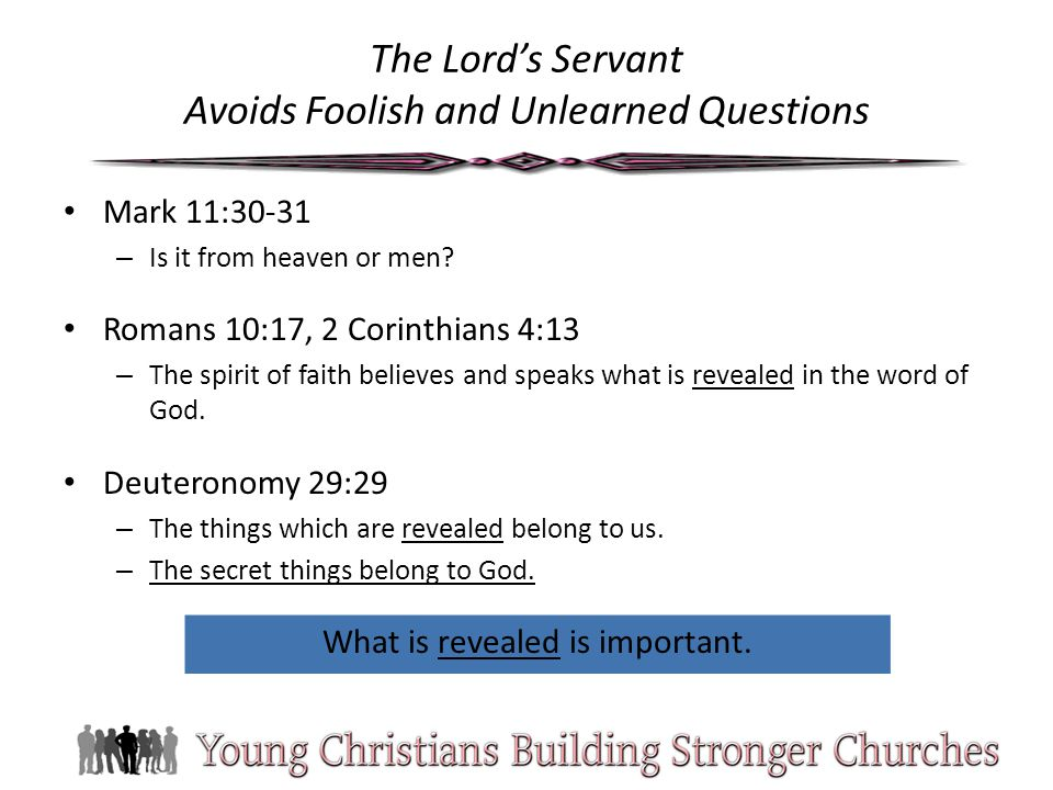 The Lord's Servant Avoids Foolish and Unlearned Questions Mark 11:30-31 – Is it from heaven or men? Romans 10:17, 2 Corinthians 4:13 – The spirit of f
