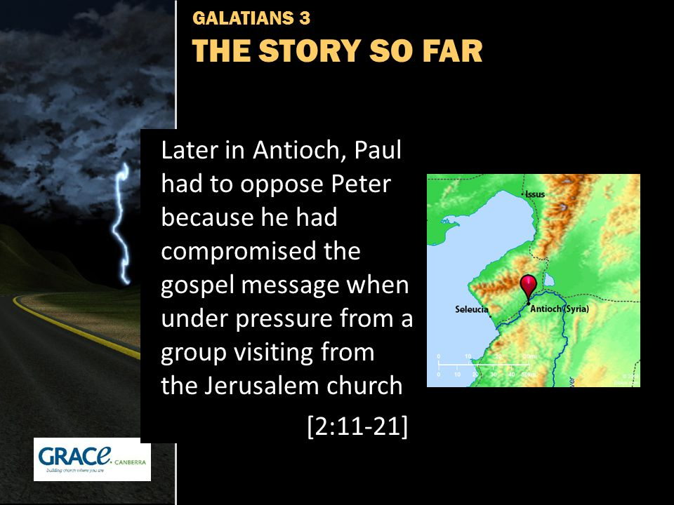 GALATIANS 3 THE STORY SO FAR Later in Antioch, Paul had to oppose Peter because he had compromised the gospel message when under pressure from a group visiting from the Jerusalem church [2:11-21]