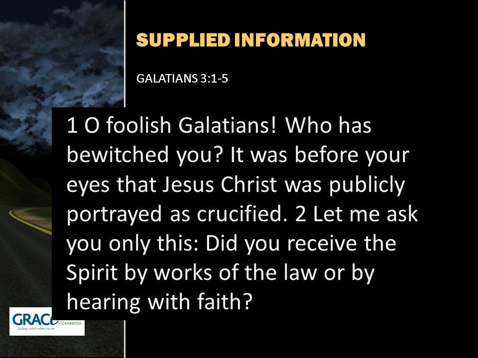 SUPPLIED INFORMATION GALATIANS 3:1-5 1 O foolish Galatians.