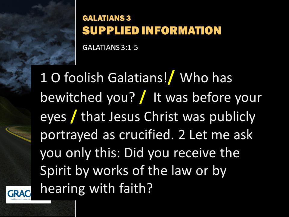 GALATIANS 3 SUPPLIED INFORMATION GALATIANS 3:1-5 1 O foolish Galatians.