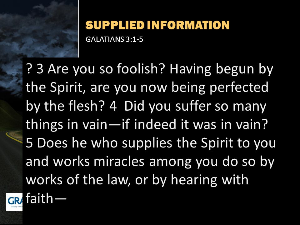 SUPPLIED INFORMATION GALATIANS 3:1-5 ? 3 Are you so foolish? Having begun by the Spirit, are you now being perfected by the flesh? 4 Did you suffer so