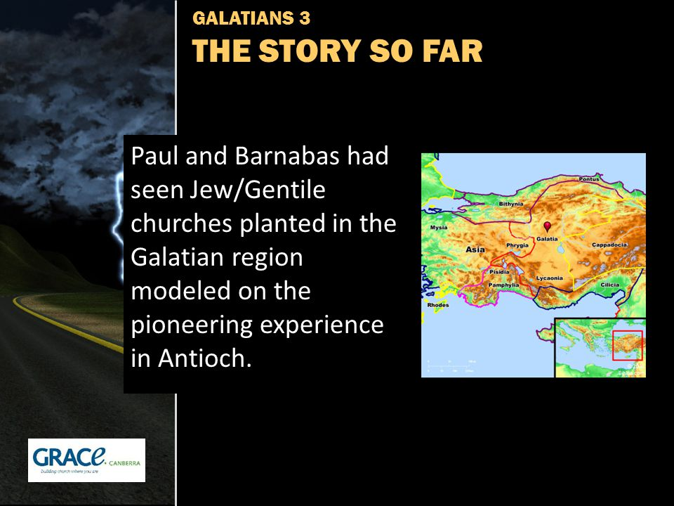 GALATIANS 3 THE STORY SO FAR Paul and Barnabas had seen Jew/Gentile churches planted in the Galatian region modeled on the pioneering experience in An