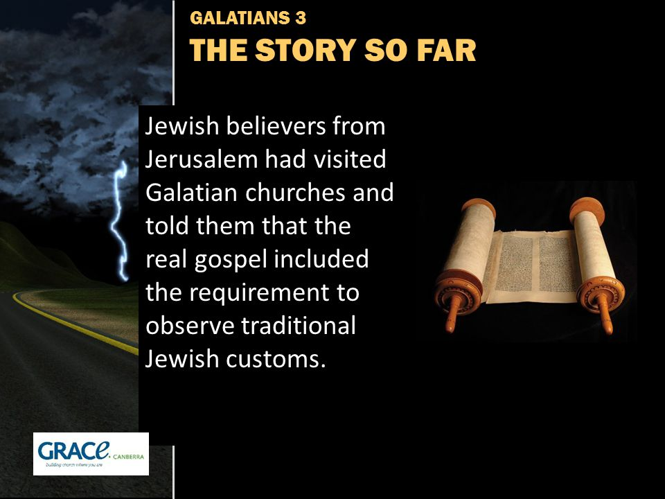GALATIANS 3 THE STORY SO FAR Jewish believers from Jerusalem had visited Galatian churches and told them that the real gospel included the requirement