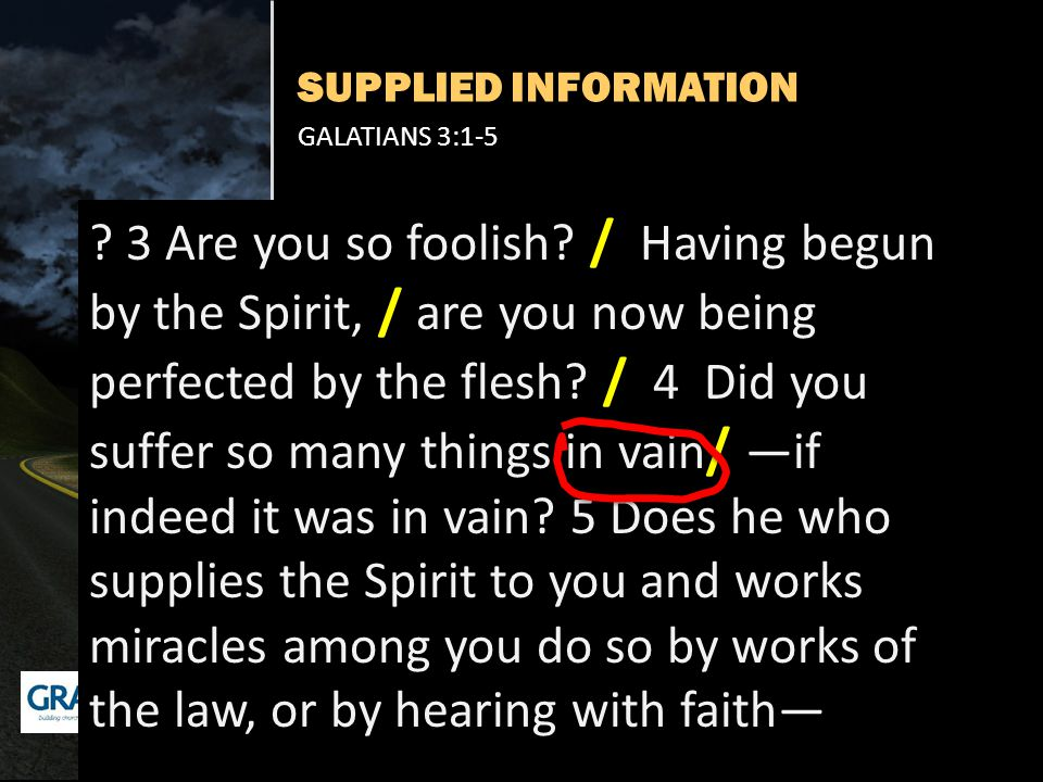 SUPPLIED INFORMATION GALATIANS 3:1-5 ? 3 Are you so foolish? / Having begun by the Spirit, / are you now being perfected by the flesh? / 4 Did you suf