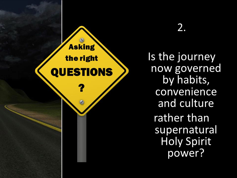 2. Is the journey now governed by habits, convenience and culture rather than supernatural Holy Spirit power? Asking the right QUESTIONS ?