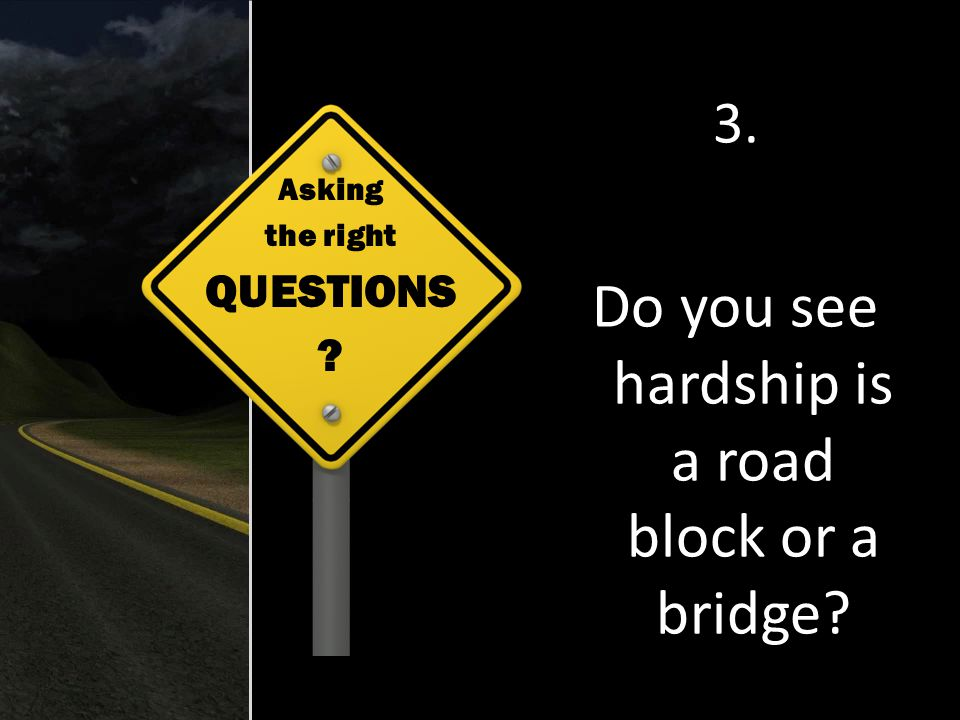 3. Do you see hardship is a road block or a bridge Asking the right QUESTIONS