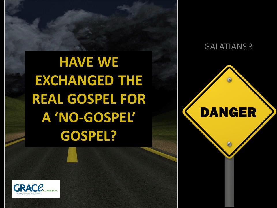 DANGER GALATIANS 3 HAVE WE EXCHANGED THE REAL GOSPEL FOR A 'NO-GOSPEL' GOSPEL