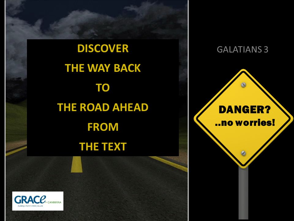 DANGER ..no worries! GALATIANS 3 DISCOVER THE WAY BACK TO THE ROAD AHEAD FROM THE TEXT