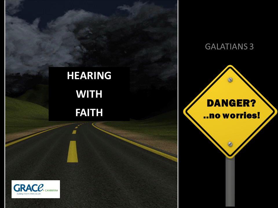 DANGER ..no worries! GALATIANS 3 HEARING WITH FAITH