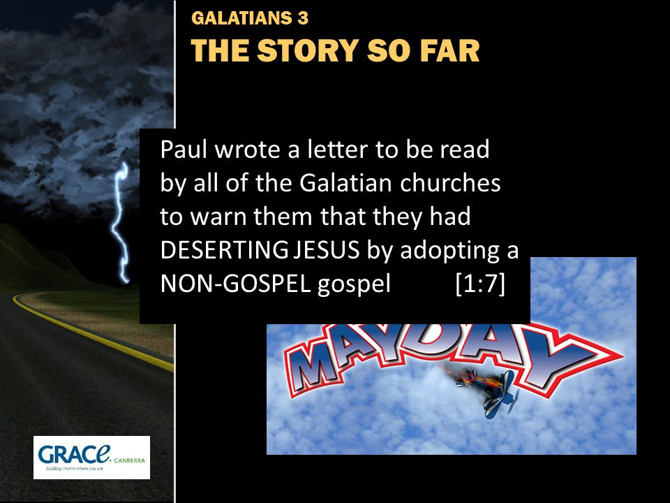 GALATIANS 3 THE STORY SO FAR Paul wrote a letter to be read by all of the Galatian churches to warn them that they had DESERTING JESUS by adopting a NON-GOSPEL gospel [1:7]