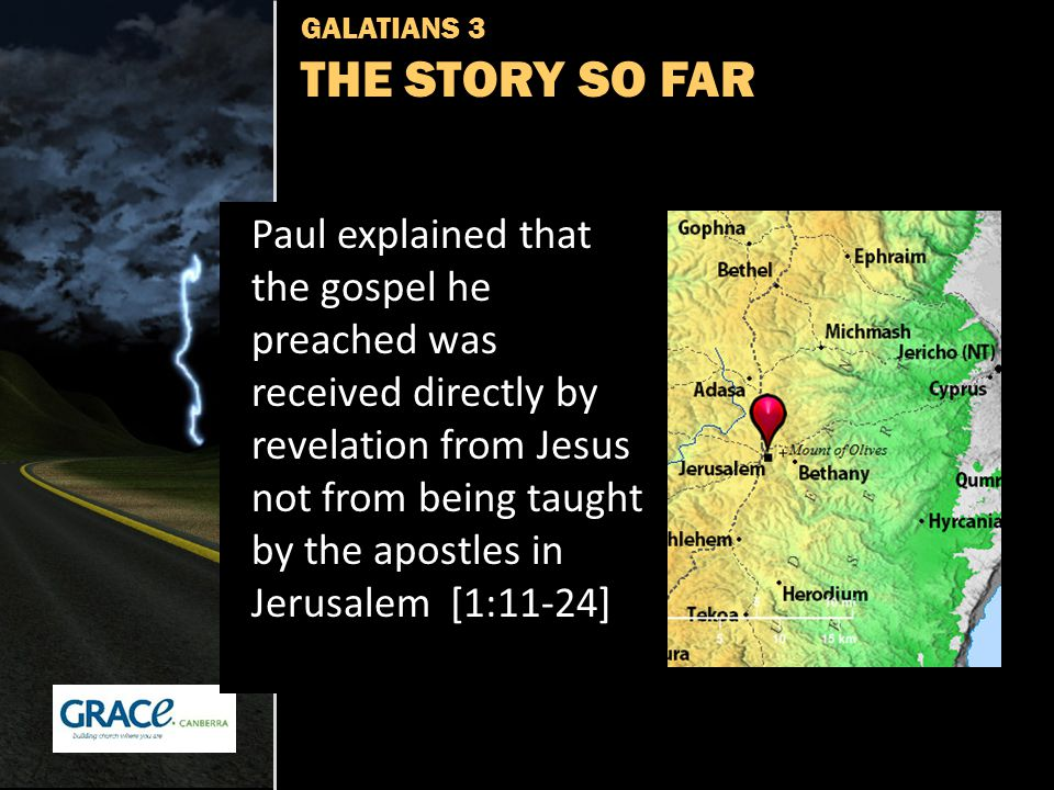 GALATIANS 3 THE STORY SO FAR Paul explained that the gospel he preached was received directly by revelation from Jesus not from being taught by the apostles in Jerusalem [1:11-24]