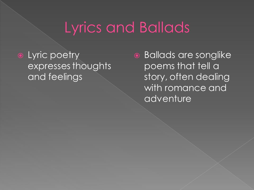  Lyric poetry expresses thoughts and feelings  Ballads are songlike poems that tell a story, often dealing with romance and adventure