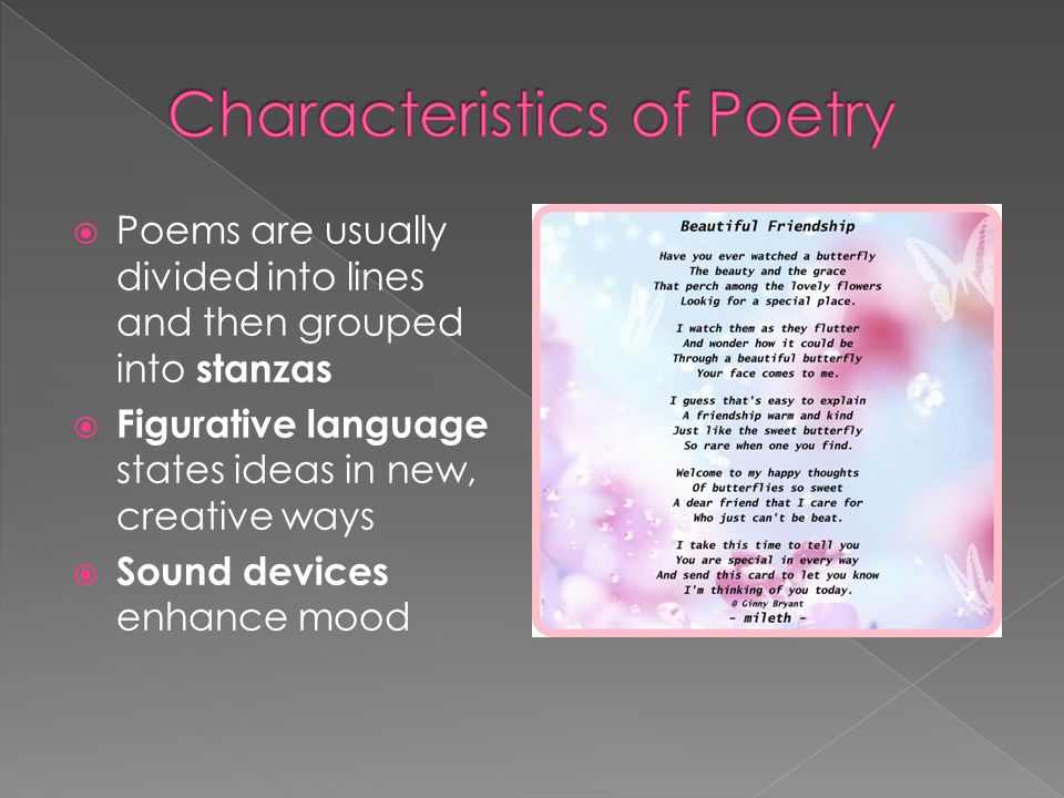  Poems are usually divided into lines and then grouped into stanzas  Figurative language states ideas in new, creative ways  Sound devices enhance mood