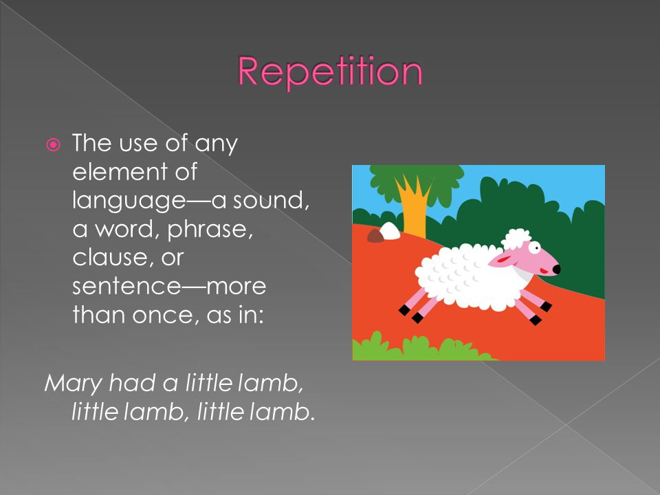  The use of any element of language—a sound, a word, phrase, clause, or sentence—more than once, as in: Mary had a little lamb, little lamb, little lamb.