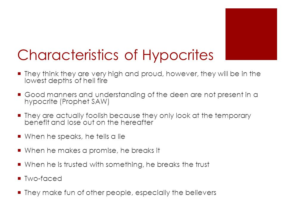 Characteristics of Hypocrites  They think they are very high and proud, however, they will be in the lowest depths of hell fire  Good manners and understanding of the deen are not present in a hypocrite (Prophet SAW)  They are actually foolish because they only look at the temporary benefit and lose out on the hereafter  When he speaks, he tells a lie  When he makes a promise, he breaks it  When he is trusted with something, he breaks the trust  Two-faced  They make fun of other people, especially the believers
