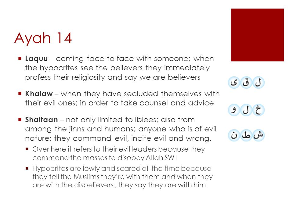  Laquu – coming face to face with someone; when the hypocrites see the believers they immediately profess their religiosity and say we are believers  Khalaw – when they have secluded themselves with their evil ones; in order to take counsel and advice  Shaitaan – not only limited to Iblees; also from among the jinns and humans; anyone who is of evil nature; they command evil, incite evil and wrong.