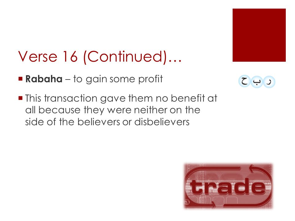 Verse 16 (Continued)…  Rabaha – to gain some profit  This transaction gave them no benefit at all because they were neither on the side of the believers or disbelievers