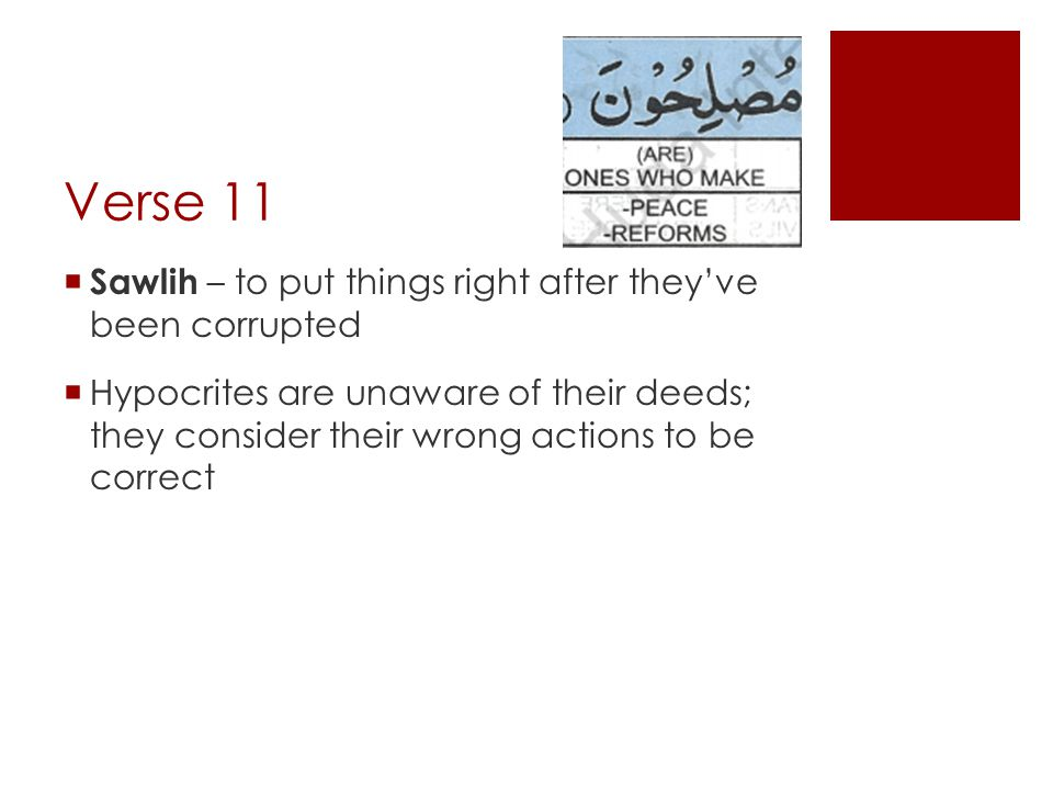 Verse 11  Sawlih – to put things right after they've been corrupted  Hypocrites are unaware of their deeds; they consider their wrong actions to be correct