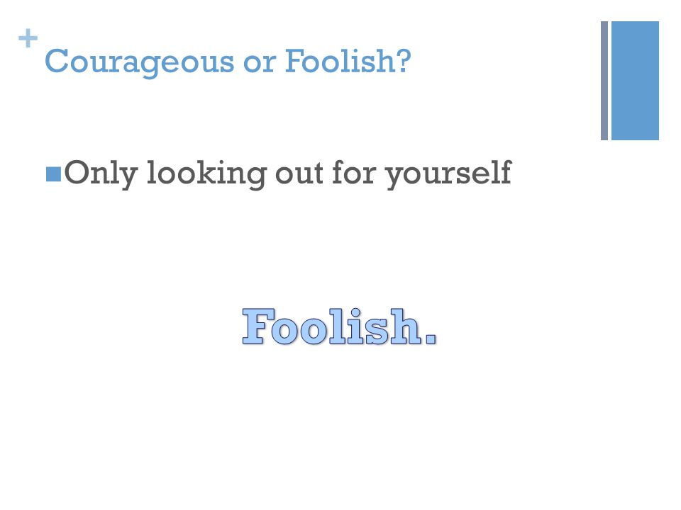 + Courageous or Foolish? Only looking out for yourself