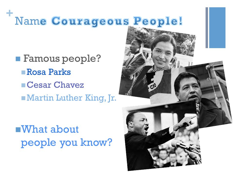 + Famous people? Rosa Parks Cesar Chavez Martin Luther King, Jr. What about people you know?